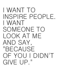 "I want to Inspire People. I want someone to look at me and say, ""Because of you I didn't give up."""